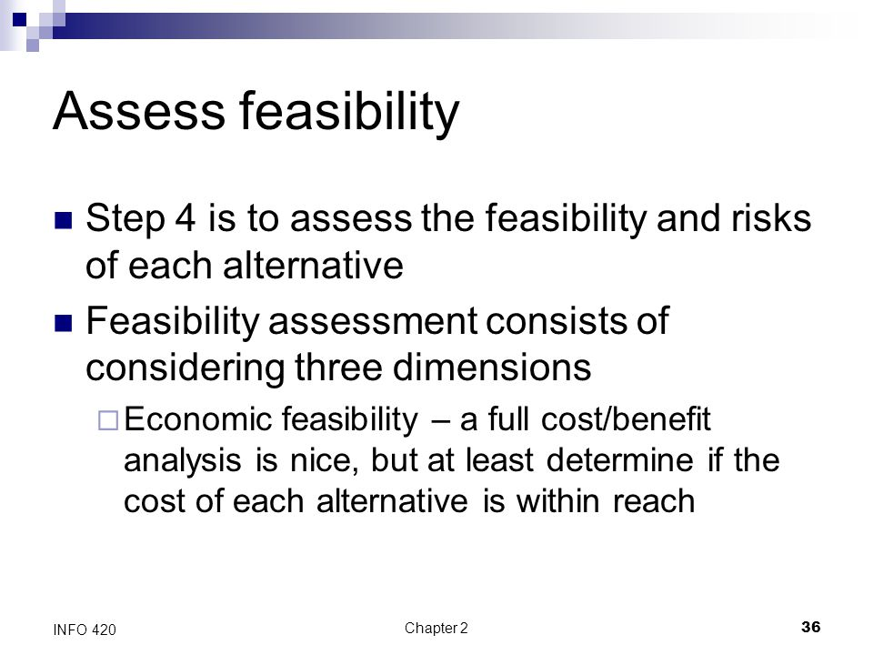 Chapter 236 INFO 420 Assess feasibility Step 4 is to assess the feasibility and risks of each alternative Feasibility assessment consists of consideri