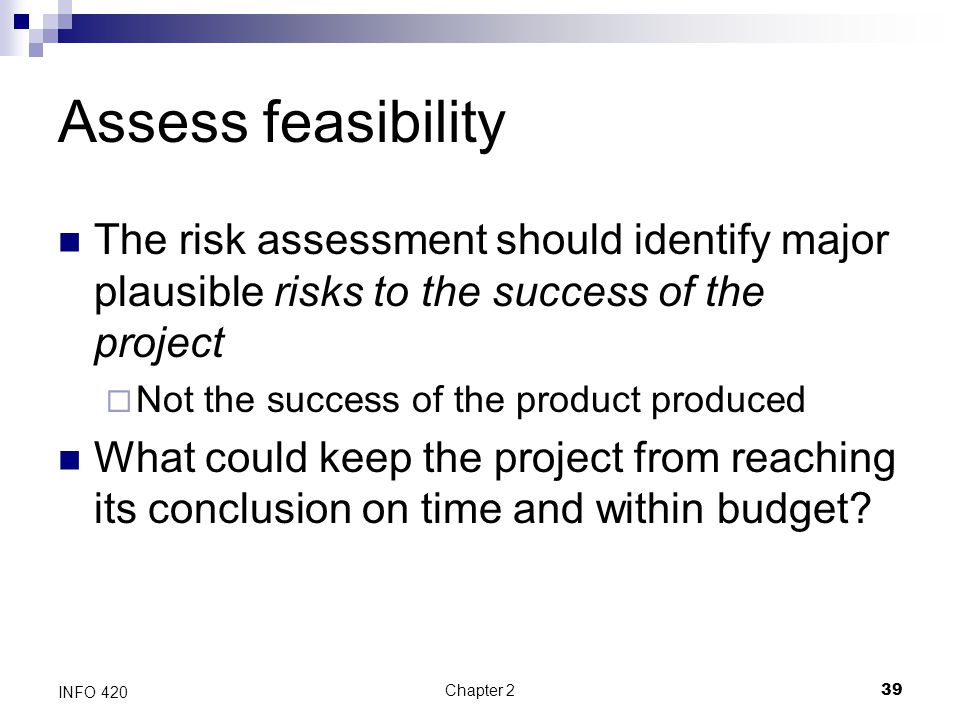 Chapter 239 INFO 420 Assess feasibility The risk assessment should identify major plausible risks to the success of the project  Not the success of t
