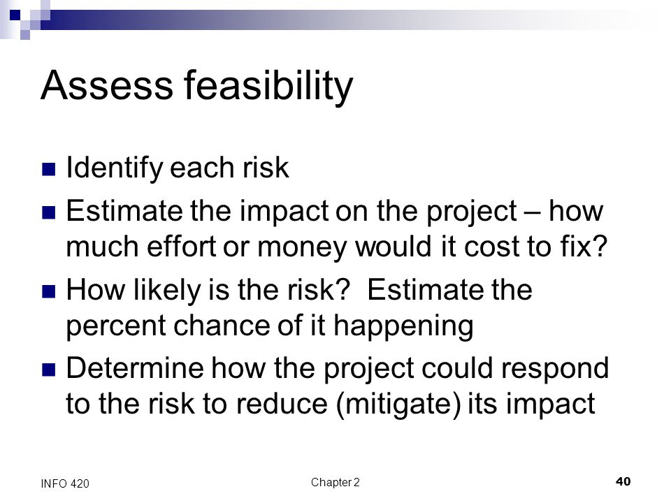 Chapter 240 INFO 420 Assess feasibility Identify each risk Estimate the impact on the project – how much effort or money would it cost to fix? How lik
