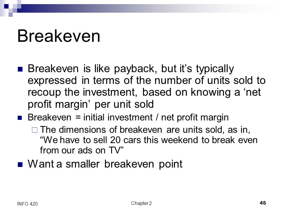 Chapter 245 INFO 420 Breakeven Breakeven is like payback, but it's typically expressed in terms of the number of units sold to recoup the investment,