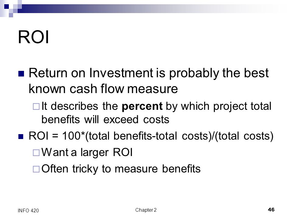 Chapter 246 INFO 420 ROI Return on Investment is probably the best known cash flow measure  It describes the percent by which project total benefits