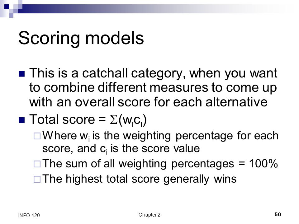 Chapter 250 INFO 420 Scoring models This is a catchall category, when you want to combine different measures to come up with an overall score for each