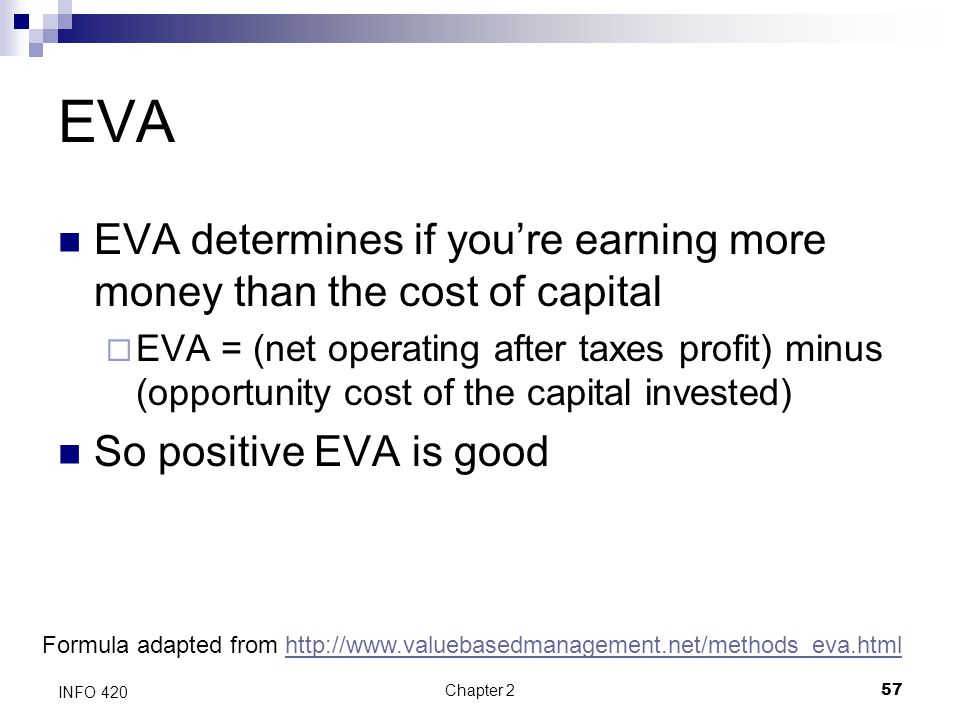 Chapter 257 INFO 420 EVA EVA determines if you're earning more money than the cost of capital  EVA = (net operating after taxes profit) minus (opport
