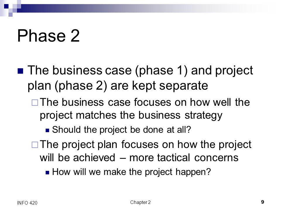 Chapter 29 INFO 420 Phase 2 The business case (phase 1) and project plan (phase 2) are kept separate  The business case focuses on how well the proje