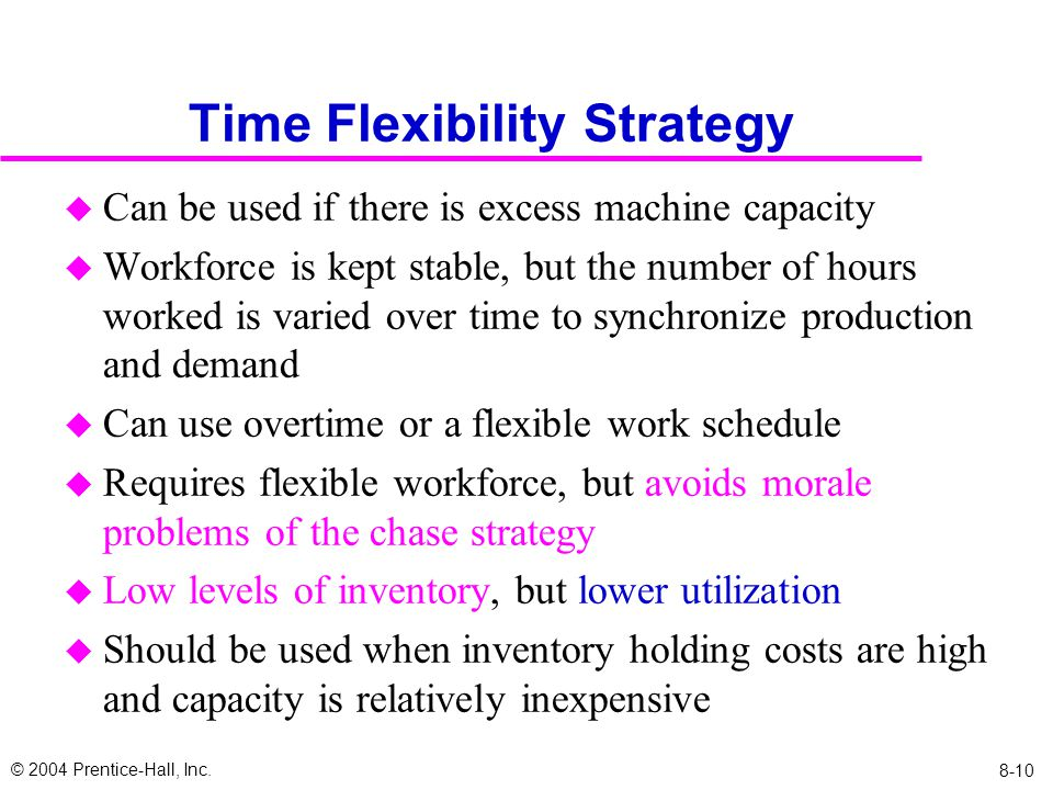 © 2004 Prentice-Hall, Inc. 8-10 Time Flexibility Strategy u Can be used if there is excess machine capacity u Workforce is kept stable, but the number