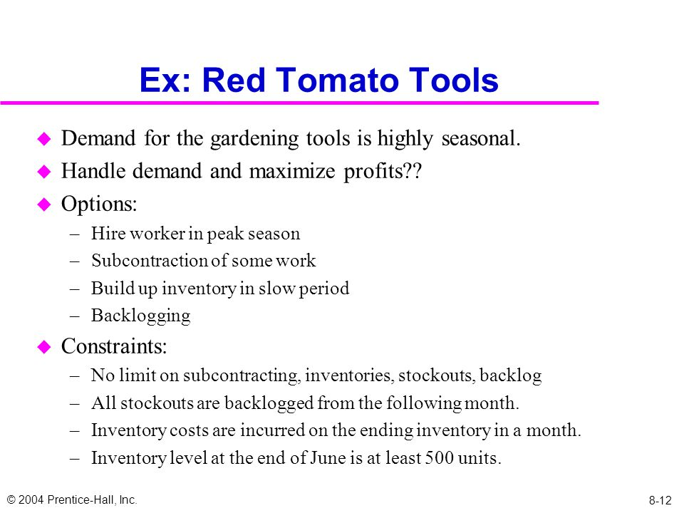 © 2004 Prentice-Hall, Inc. 8-12 Ex: Red Tomato Tools u Demand for the gardening tools is highly seasonal. u Handle demand and maximize profits?? u Opt