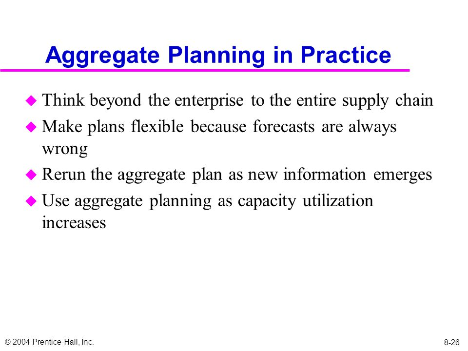 © 2004 Prentice-Hall, Inc. 8-26 Aggregate Planning in Practice u Think beyond the enterprise to the entire supply chain u Make plans flexible because