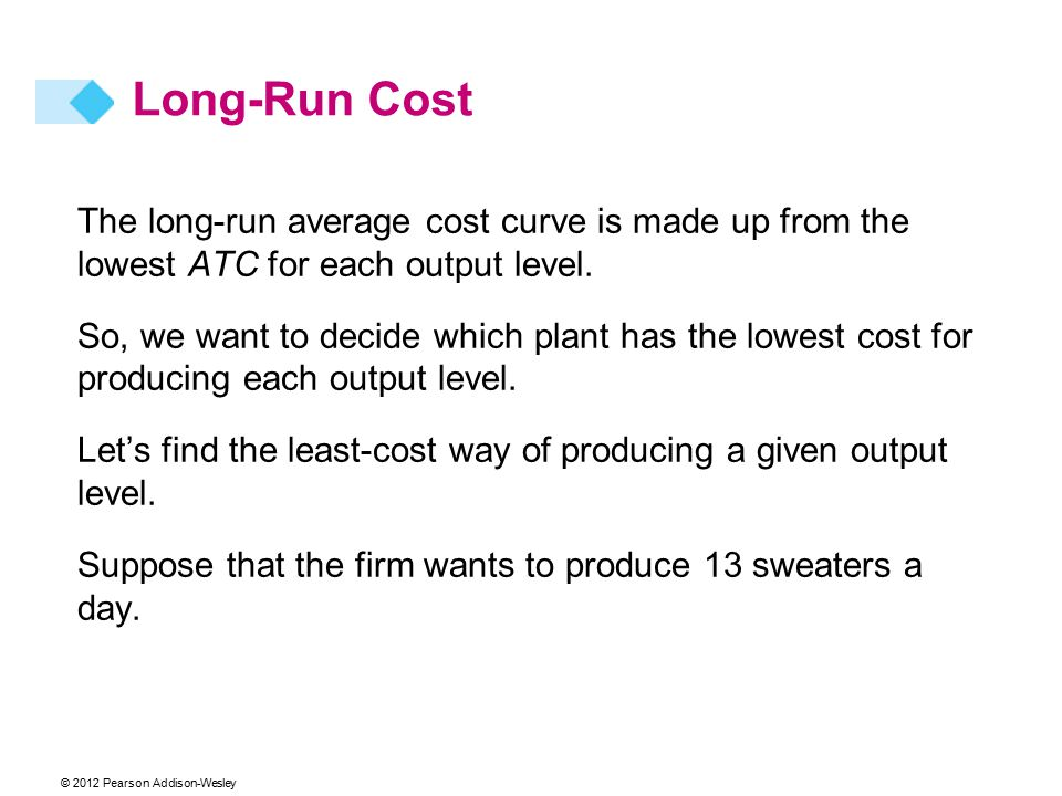 © 2012 Pearson Addison-Wesley The long-run average cost curve is made up from the lowest ATC for each output level. So, we want to decide which plant