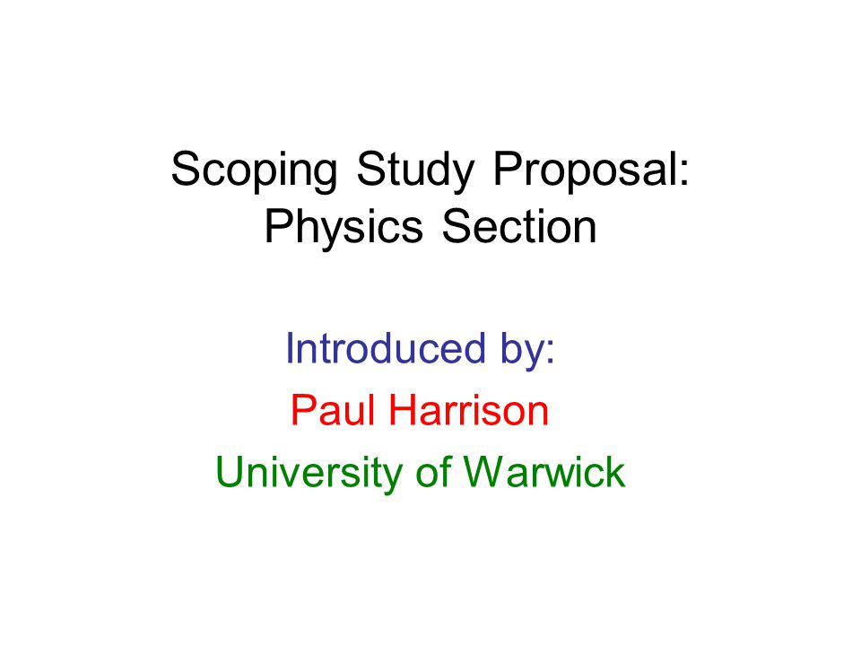 Scoping Study Proposal: Physics Section Introduced by: Paul Harrison University of Warwick