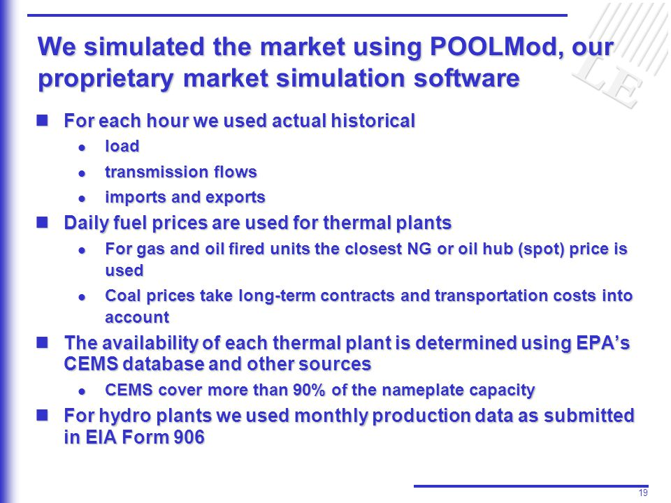 19 We simulated the market using POOLMod, our proprietary market simulation software For each hour we used actual historical For each hour we used actual historical l load l transmission flows l imports and exports Daily fuel prices are used for thermal plants Daily fuel prices are used for thermal plants l For gas and oil fired units the closest NG or oil hub (spot) price is used l Coal prices take long-term contracts and transportation costs into account The availability of each thermal plant is determined using EPA's CEMS database and other sources The availability of each thermal plant is determined using EPA's CEMS database and other sources l CEMS cover more than 90% of the nameplate capacity For hydro plants we used monthly production data as submitted in EIA Form 906 For hydro plants we used monthly production data as submitted in EIA Form 906