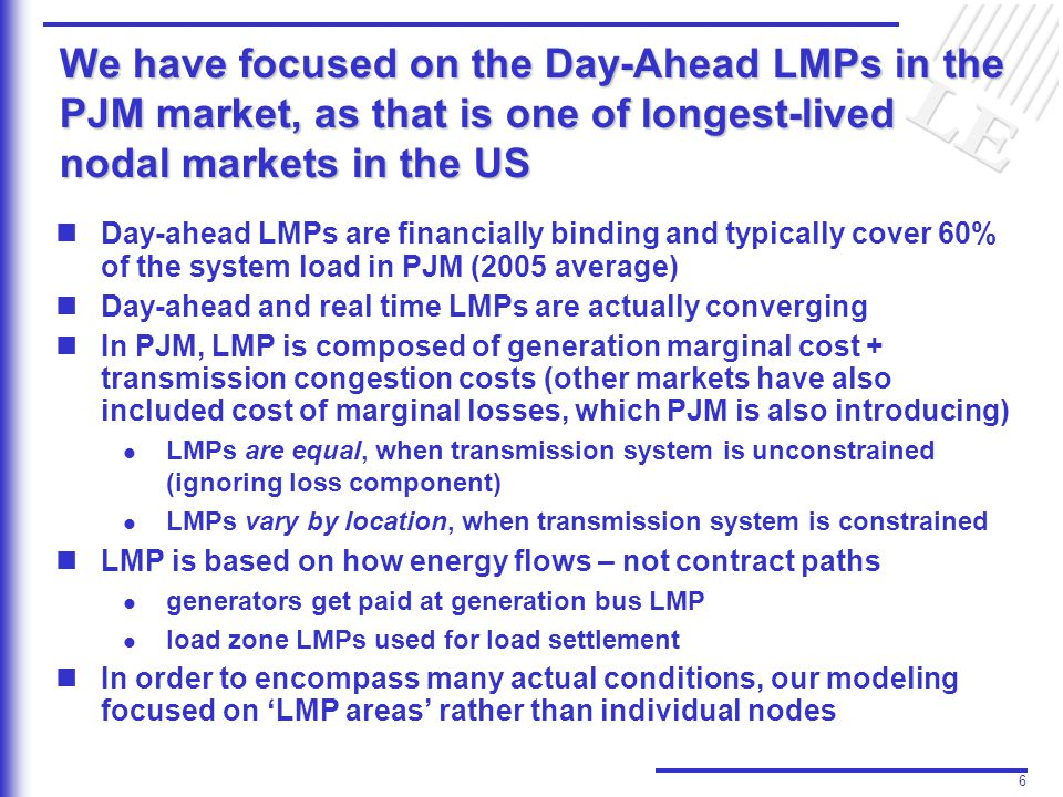 6 We have focused on the Day-Ahead LMPs in the PJM market, as that is one of longest-lived nodal markets in the US Day-ahead LMPs are financially binding and typically cover 60% of the system load in PJM (2005 average) Day-ahead and real time LMPs are actually converging In PJM, LMP is composed of generation marginal cost + transmission congestion costs (other markets have also included cost of marginal losses, which PJM is also introducing) l l LMPs are equal, when transmission system is unconstrained (ignoring loss component) l l LMPs vary by location, when transmission system is constrained LMP is based on how energy flows – not contract paths l l generators get paid at generation bus LMP l l load zone LMPs used for load settlement In order to encompass many actual conditions, our modeling focused on 'LMP areas' rather than individual nodes