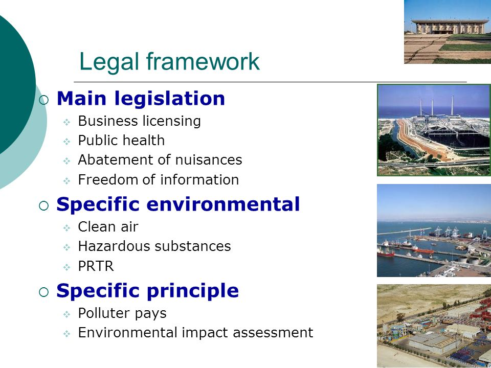 Legal framework  Main legislation  Business licensing  Public health  Abatement of nuisances  Freedom of information  Specific environmental  Clean air  Hazardous substances  PRTR  Specific principle  Polluter pays  Environmental impact assessment