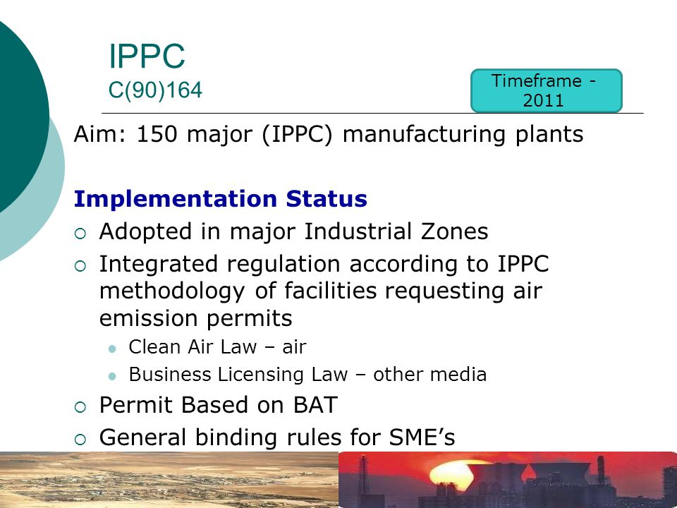 IPPC C(90)164 Aim: 150 major (IPPC) manufacturing plants Implementation Status  Adopted in major Industrial Zones  Integrated regulation according to IPPC methodology of facilities requesting air emission permits Clean Air Law – air Business Licensing Law – other media  Permit Based on BAT  General binding rules for SME's  New IPPC unit established Timeframe - 2011
