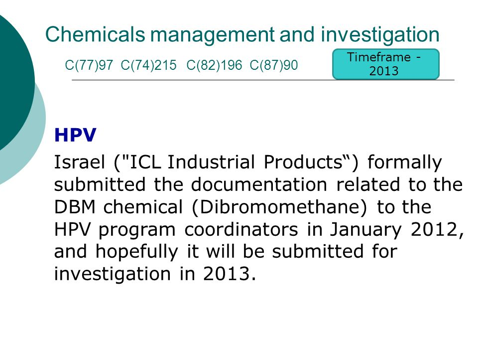 Chemicals management and investigation C(77)97 C(74)215 C(82)196 C(87)90 HPV Israel ( ICL Industrial Products ) formally submitted the documentation related to the DBM chemical (Dibromomethane) to the HPV program coordinators in January 2012, and hopefully it will be submitted for investigation in 2013.