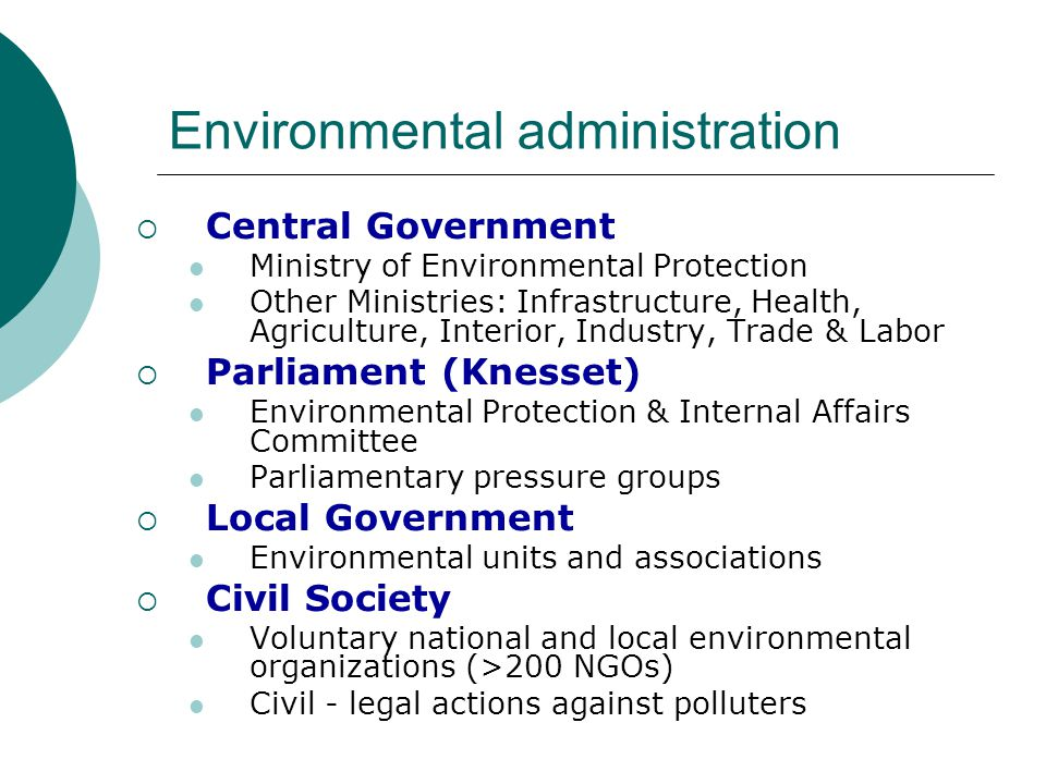 Environmental administration  Central Government Ministry of Environmental Protection Other Ministries: Infrastructure, Health, Agriculture, Interior, Industry, Trade & Labor  Parliament (Knesset) Environmental Protection & Internal Affairs Committee Parliamentary pressure groups  Local Government Environmental units and associations  Civil Society Voluntary national and local environmental organizations (>200 NGOs) Civil - legal actions against polluters