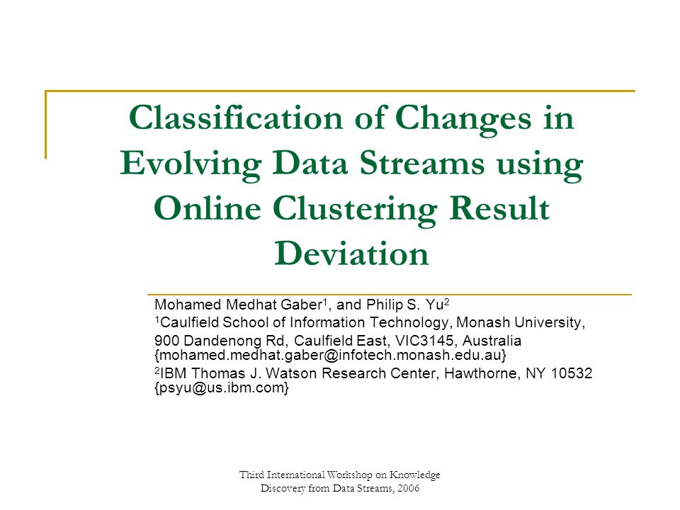 Third International Workshop on Knowledge Discovery from Data Streams, 2006 Classification of Changes in Evolving Data Streams using Online Clustering Result Deviation Mohamed Medhat Gaber 1, and Philip S.