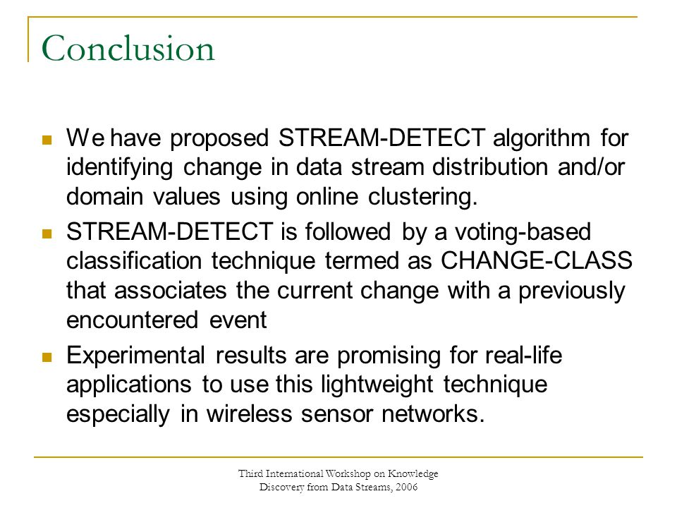 Third International Workshop on Knowledge Discovery from Data Streams, 2006 Conclusion We have proposed STREAM-DETECT algorithm for identifying change in data stream distribution and/or domain values using online clustering.