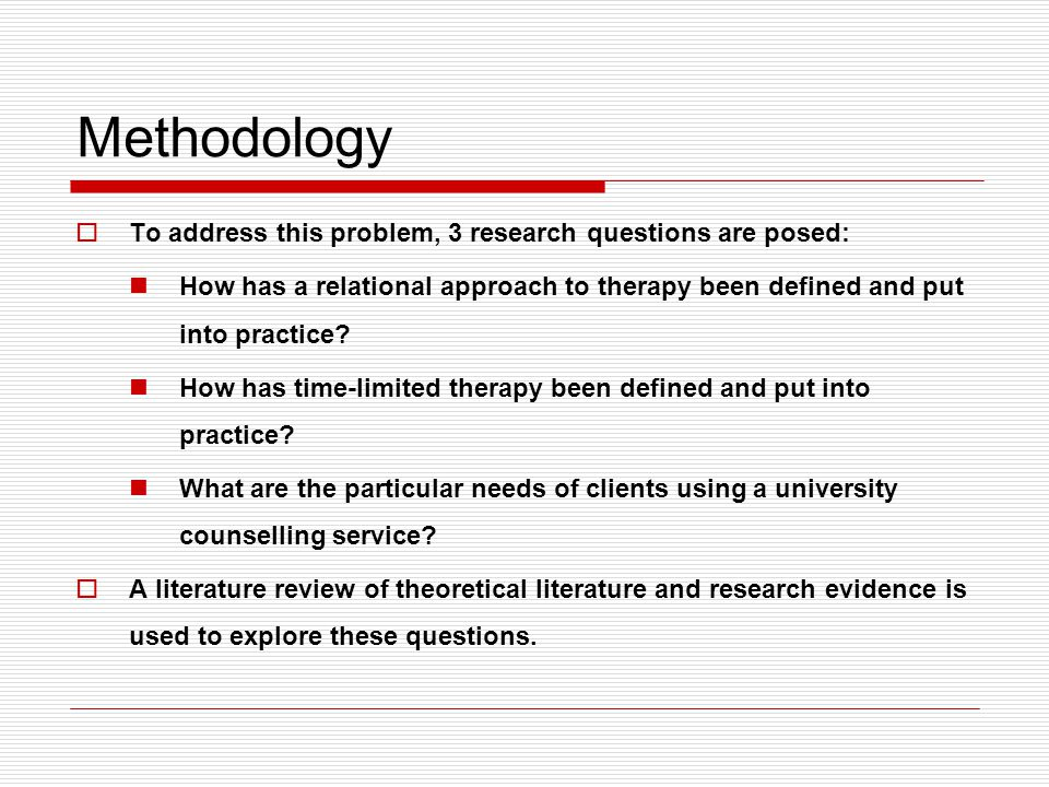 Methodology  To address this problem, 3 research questions are posed: How has a relational approach to therapy been defined and put into practice.