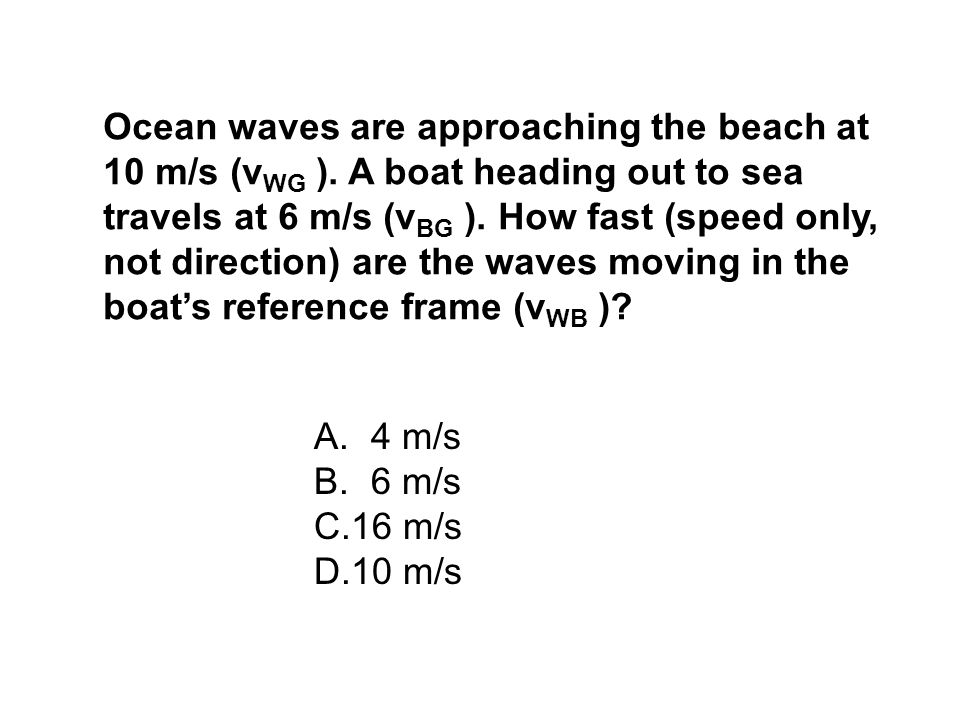 Ocean waves are approaching the beach at 10 m/s (v WG ). A boat heading out to sea travels at 6 m/s (v BG ). How fast (speed only, not direction) are