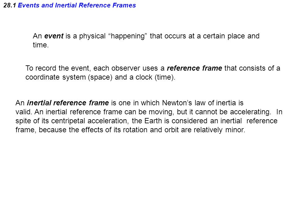 "28.1 Events and Inertial Reference Frames An event is a physical ""happening"" that occurs at a certain place and time. To record the event, each observ"