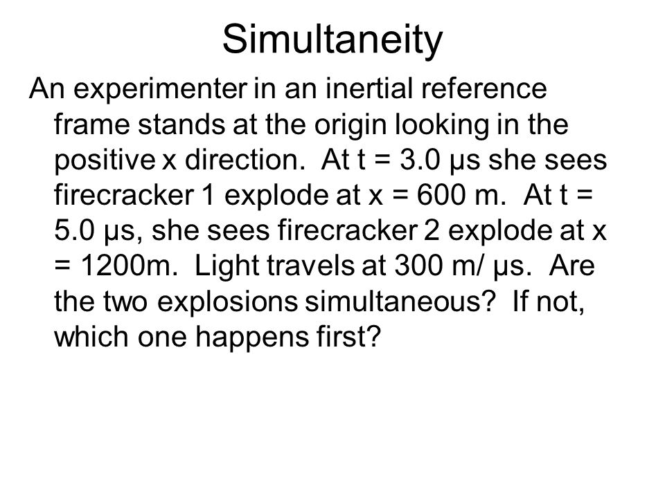 Simultaneity An experimenter in an inertial reference frame stands at the origin looking in the positive x direction. At t = 3.0 µs she sees firecrack