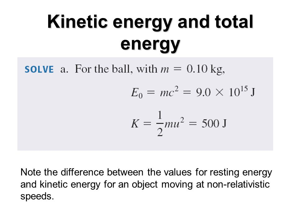 Note the difference between the values for resting energy and kinetic energy for an object moving at non-relativistic speeds.
