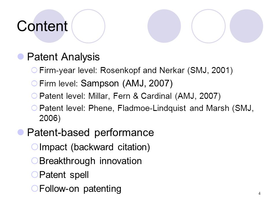 4 Content Patent Analysis  Firm-year level: Rosenkopf and Nerkar (SMJ, 2001)  Firm level: Sampson (AMJ, 2007)  Patent level: Millar, Fern & Cardinal (AMJ, 2007)  Patent level: Phene, Fladmoe-Lindquist and Marsh (SMJ, 2006) Patent-based performance  Impact (backward citation)  Breakthrough innovation  Patent spell  Follow-on patenting