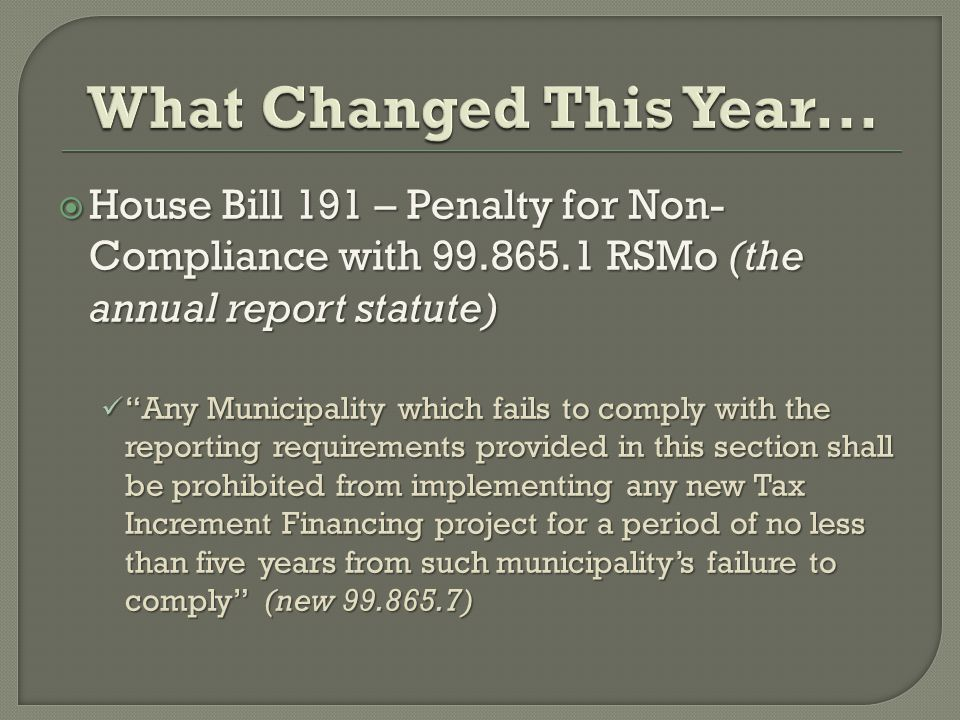  House Bill 191 – Penalty for Non- Compliance with 99.865.1 RSMo (the annual report statute) Any Municipality which fails to comply with the reporting requirements provided in this section shall be prohibited from implementing any new Tax Increment Financing project for a period of no less than five years from such municipality's failure to comply (new 99.865.7) Any Municipality which fails to comply with the reporting requirements provided in this section shall be prohibited from implementing any new Tax Increment Financing project for a period of no less than five years from such municipality's failure to comply (new 99.865.7)