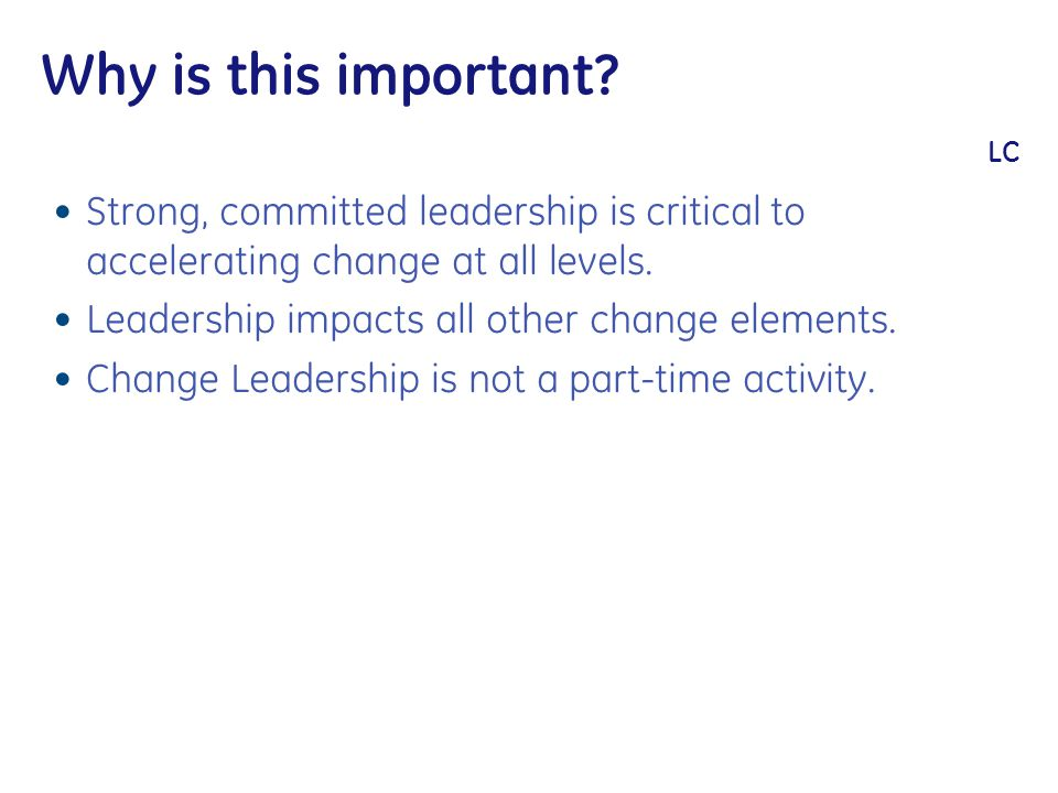 Why is this important? LC Strong, committed leadership is critical to accelerating change at all levels. Leadership impacts all other change elements.