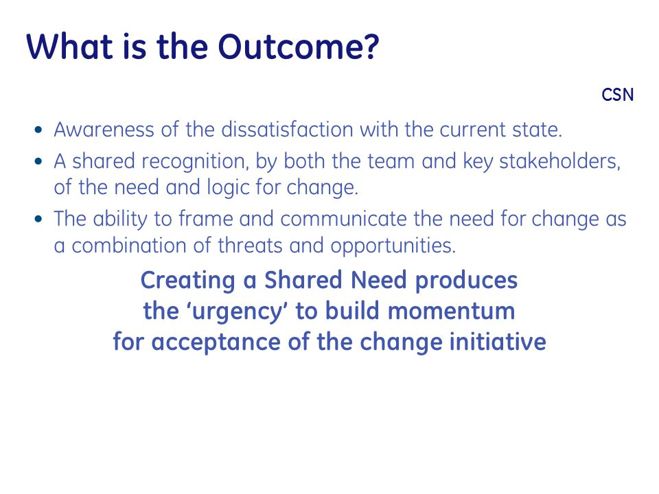 What is the Outcome? CSN Awareness of the dissatisfaction with the current state. A shared recognition, by both the team and key stakeholders, of the