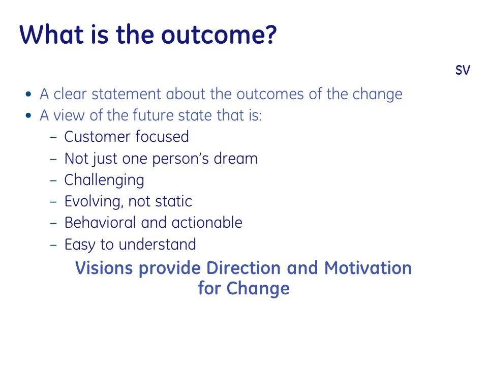 What is the outcome? SV A clear statement about the outcomes of the change A view of the future state that is: – Customer focused – Not just one perso