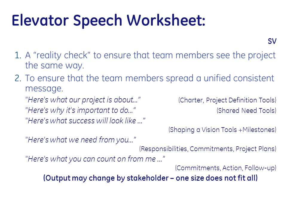 """Elevator Speech Worksheet: SV 1. A """"reality check"""" to ensure that team members see the project the same way. 2. To ensure that the team members spread"""