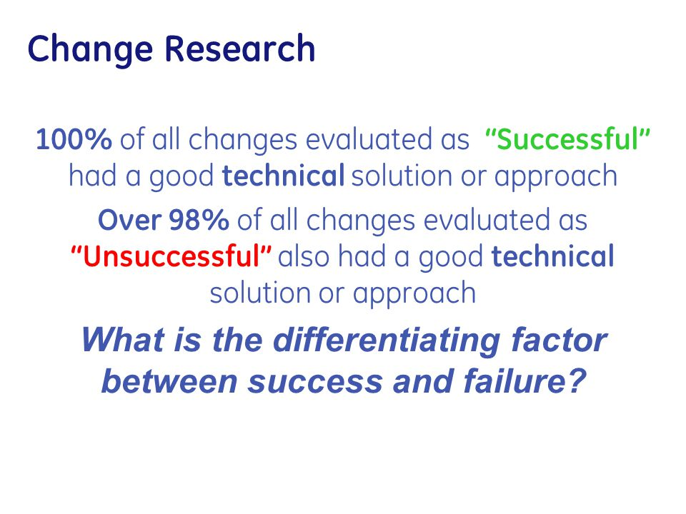 """Change Research 100% of all changes evaluated as """"Successful"""" had a good technical solution or approach Over 98% of all changes evaluated as """"Unsucces"""
