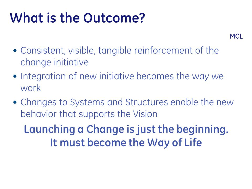What is the Outcome? MCL Consistent, visible, tangible reinforcement of the change initiative Integration of new initiative becomes the way we work Ch