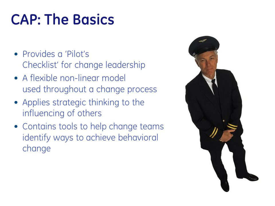 CAP: The Basics Provides a 'Pilot's Checklist' for change leadership A flexible non-linear model used throughout a change process Applies strategic th