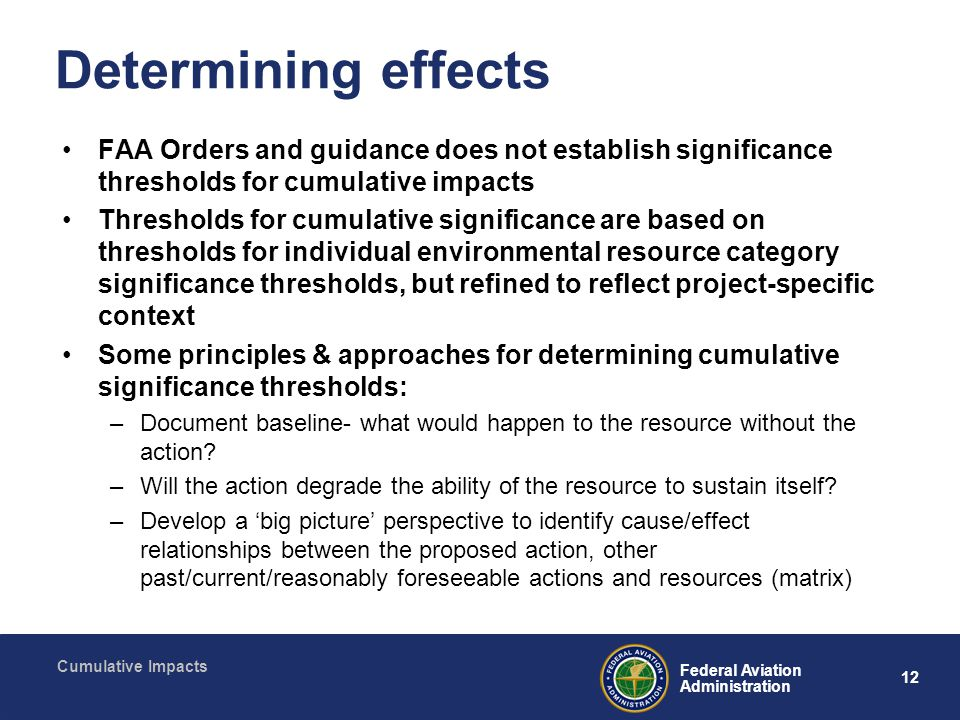 12 Federal Aviation Administration Cumulative Impacts Determining effects FAA Orders and guidance does not establish significance thresholds for cumulative impacts Thresholds for cumulative significance are based on thresholds for individual environmental resource category significance thresholds, but refined to reflect project-specific context Some principles & approaches for determining cumulative significance thresholds: –Document baseline- what would happen to the resource without the action.