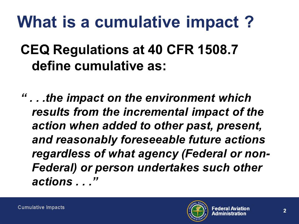 13 Federal Aviation Administration Cumulative Impacts Determining effects Baseline set in geographic and temporal context for resources commonly affected by the proposed action (and/or its alternatives) and other past, current and reasonably foreseeable projects Quantitative or qualitative analysis.