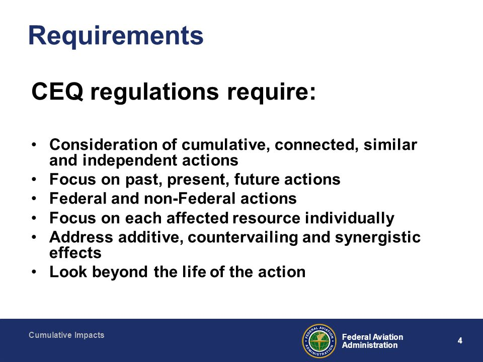 5 Federal Aviation Administration Cumulative Impacts Key concepts Connected actions – ...closely related actions that : (a) automatically trigger other actions which may require environmental impact statements; (b) cannot or will not proceed unless other actions are taken previously or simultaneously; or (c) are interdependent parts of a larger action and depend on the larger action for their justification. (1050.1E, paragraph 500c) Past actions – Often limited by availability of usable data, best mined through successful agency scoping Present actions – Include FAA, other Federal, and non-Federal (including non-government) actions within the geographic area and timeframe.
