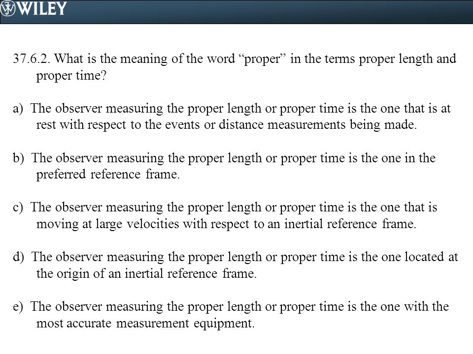 37.6.2.What is the meaning of the word proper in the terms proper length and proper time.