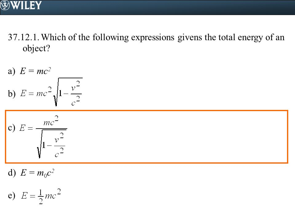 37.12.1.Which of the following expressions givens the total energy of an object.