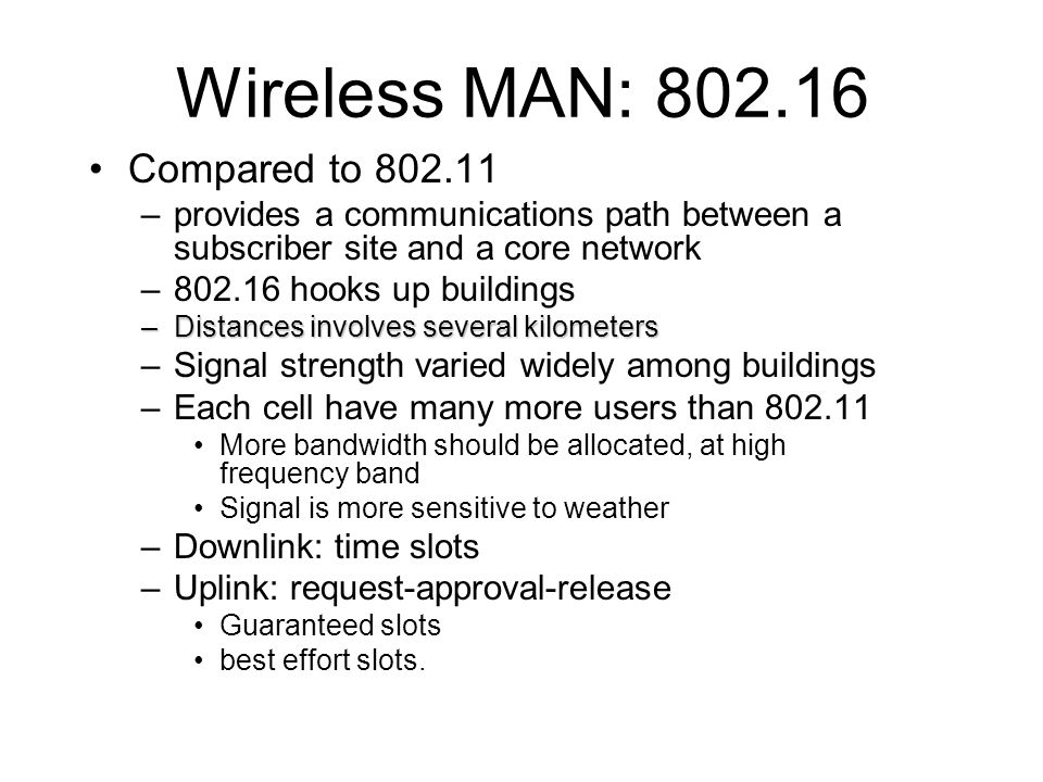 Wireless MAN: 802.16 Compared to 802.11 –provides a communications path between a subscriber site and a core network –802.16 hooks up buildings –Distances involves several kilometers –Signal strength varied widely among buildings –Each cell have many more users than 802.11 More bandwidth should be allocated, at high frequency band Signal is more sensitive to weather –Downlink: time slots –Uplink: request-approval-release Guaranteed slots best effort slots.
