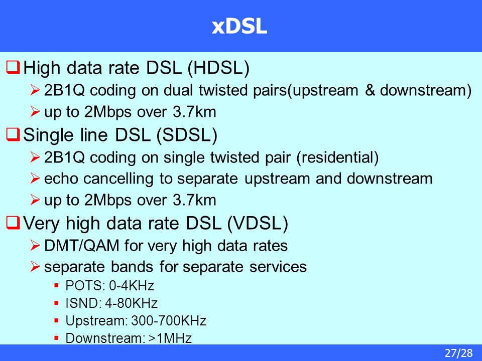 27/28 xDSL  High data rate DSL (HDSL)  2B1Q coding on dual twisted pairs(upstream & downstream)  up to 2Mbps over 3.7km  Single line DSL (SDSL)  2B1Q coding on single twisted pair (residential)  echo cancelling to separate upstream and downstream  up to 2Mbps over 3.7km  Very high data rate DSL (VDSL)  DMT/QAM for very high data rates  separate bands for separate services  POTS: 0-4KHz  ISND: 4-80KHz  Upstream: 300-700KHz  Downstream: >1MHz