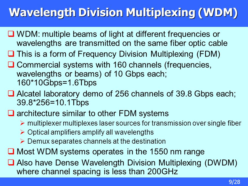 9/28 Wavelength Division Multiplexing (WDM)  WDM: multiple beams of light at different frequencies or wavelengths are transmitted on the same fiber optic cable  This is a form of Frequency Division Multiplexing (FDM)  Commercial systems with 160 channels (frequencies, wavelengths or beams) of 10 Gbps each; 160*10Gbps=1.6Tbps  Alcatel laboratory demo of 256 channels of 39.8 Gbps each; 39.8*256=10.1Tbps  architecture similar to other FDM systems  multiplexer multiplexes laser sources for transmission over single fiber  Optical amplifiers amplify all wavelengths  Demux separates channels at the destination  Most WDM systems operates in the 1550 nm range  Also have Dense Wavelength Division Multiplexing (DWDM) where channel spacing is less than 200GHz