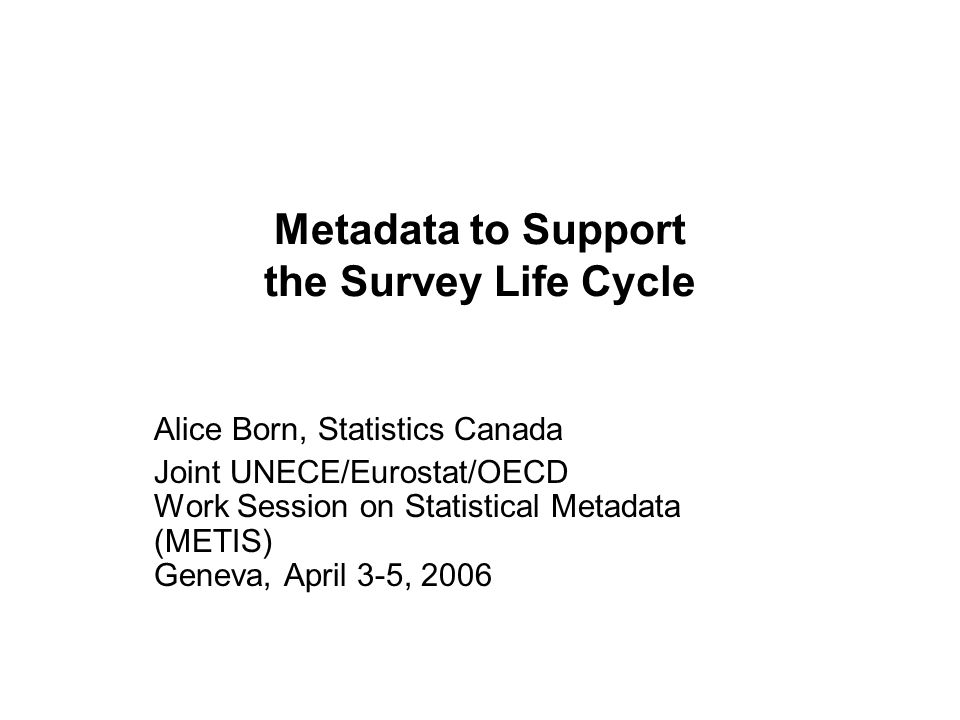Metadata to Support the Survey Life Cycle Alice Born, Statistics Canada Joint UNECE/Eurostat/OECD Work Session on Statistical Metadata (METIS) Geneva, April 3-5, 2006