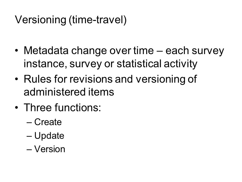 Versioning (time-travel) Metadata change over time – each survey instance, survey or statistical activity Rules for revisions and versioning of administered items Three functions: –Create –Update –Version
