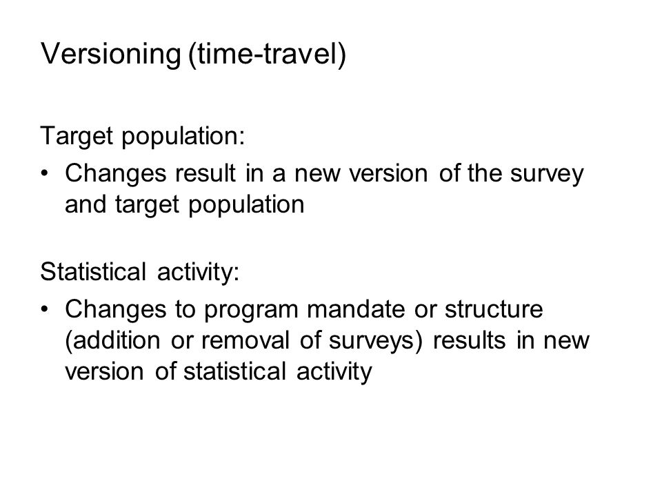 Versioning (time-travel) Target population: Changes result in a new version of the survey and target population Statistical activity: Changes to program mandate or structure (addition or removal of surveys) results in new version of statistical activity