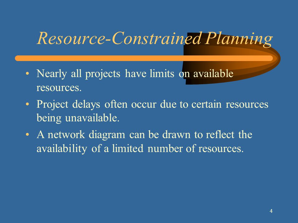 4 Resource-Constrained Planning Nearly all projects have limits on available resources.
