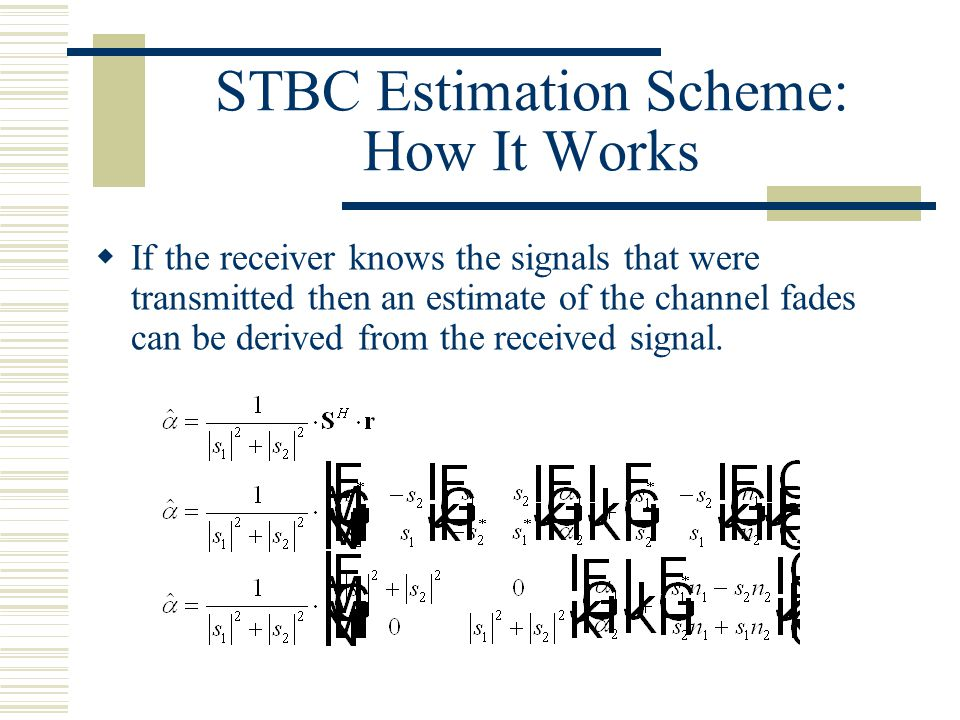 STBC Estimation Scheme: How It Works  If the receiver knows the signals that were transmitted then an estimate of the channel fades can be derived from the received signal.