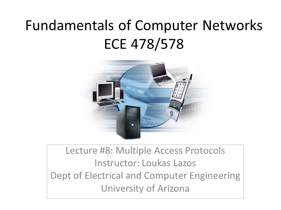 Fundamentals of Computer Networks ECE 478/578 Lecture #8: Multiple Access Protocols Instructor: Loukas Lazos Dept of Electrical and Computer Engineeri