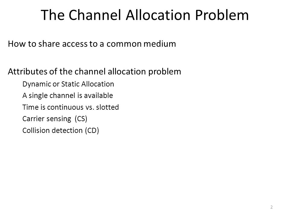 The Channel Allocation Problem How to share access to a common medium Attributes of the channel allocation problem Dynamic or Static Allocation A sing